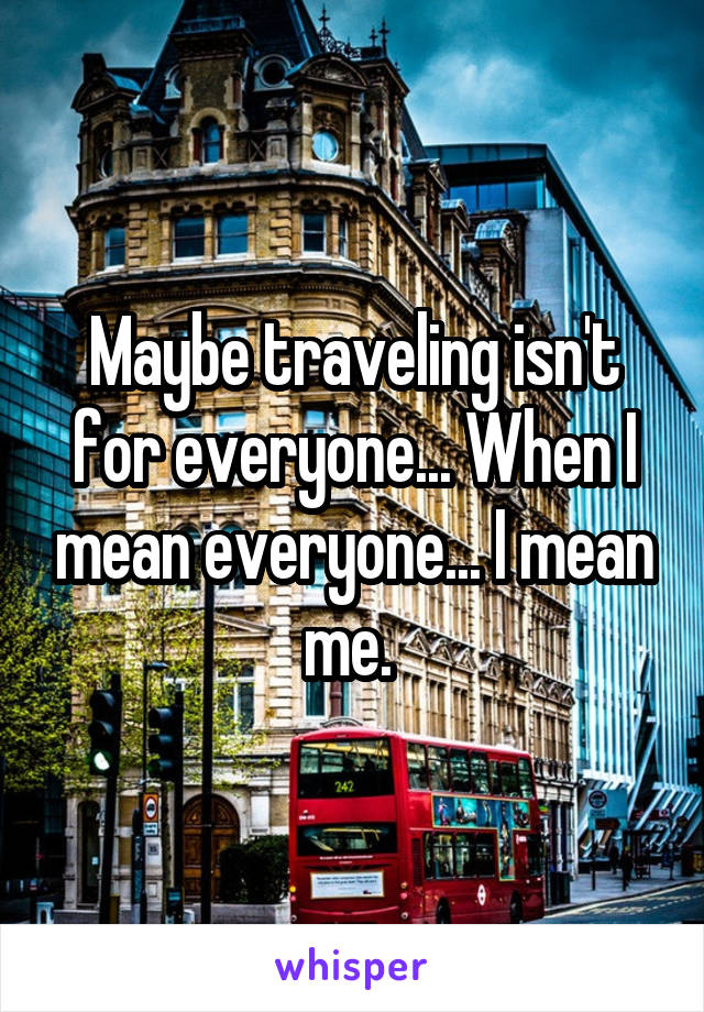 Maybe traveling isn't for everyone... When I mean everyone... I mean me.