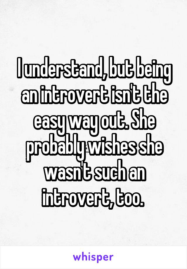 I understand, but being an introvert isn't the easy way out. She probably wishes she wasn't such an introvert, too.