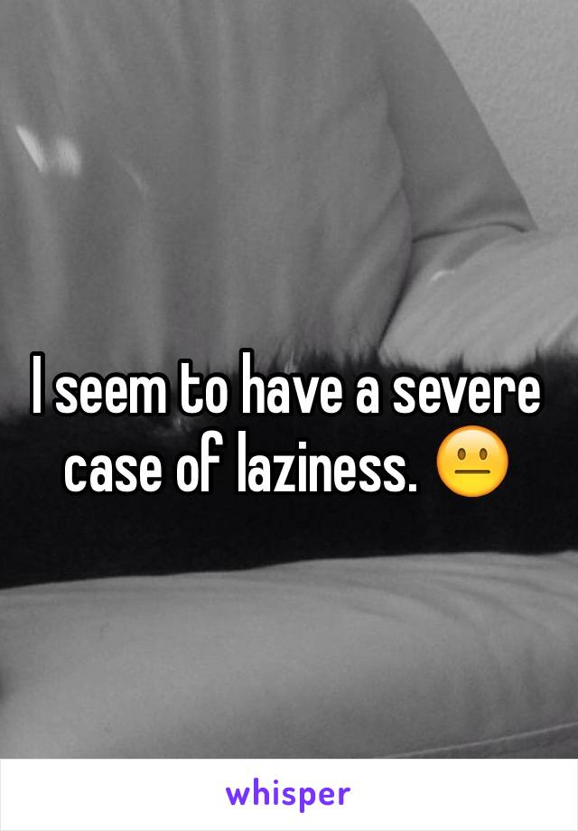 I seem to have a severe case of laziness. 😐