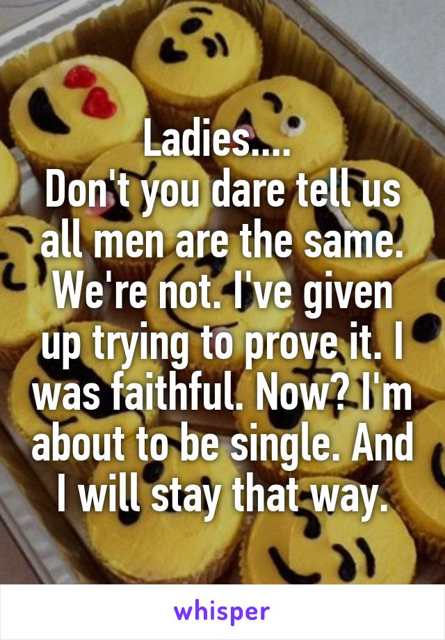 Ladies....  Don't you dare tell us all men are the same. We're not. I've given up trying to prove it. I was faithful. Now? I'm about to be single. And I will stay that way.