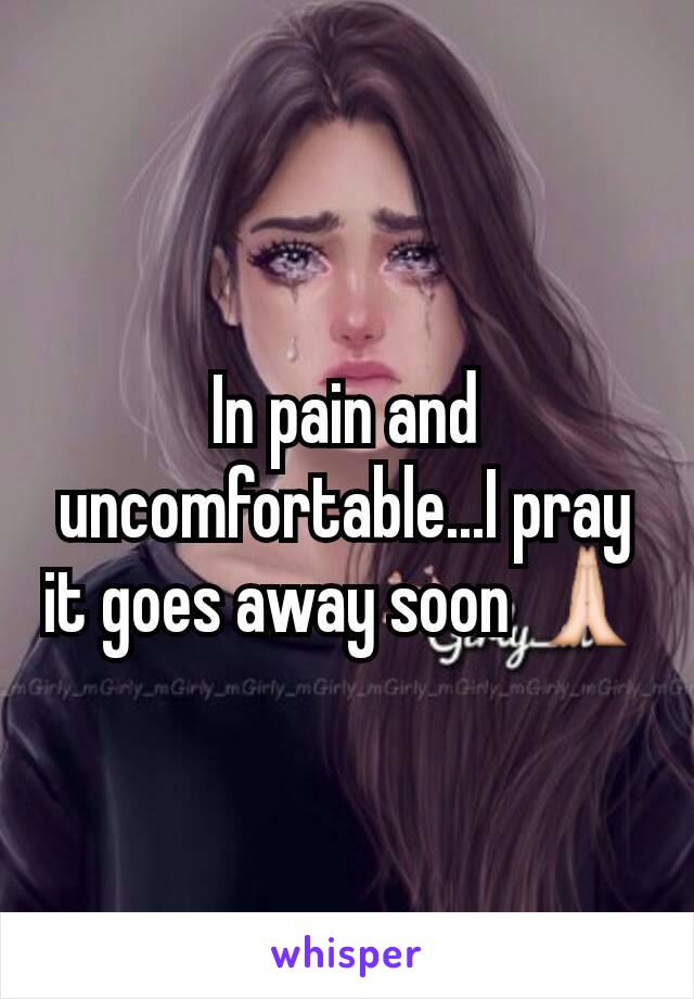 In pain and uncomfortable...I pray it goes away soon 🙏
