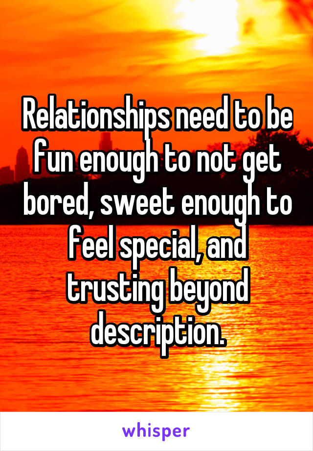 Relationships need to be fun enough to not get bored, sweet enough to feel special, and trusting beyond description.