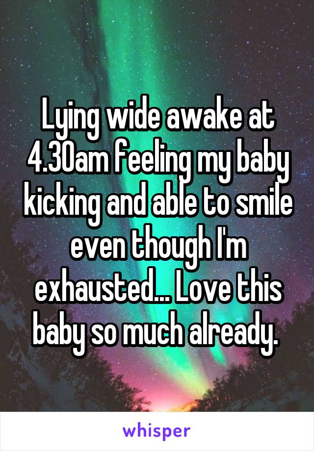 Lying wide awake at 4.30am feeling my baby kicking and able to smile even though I'm exhausted... Love this baby so much already.