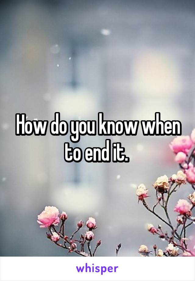 How do you know when to end it.