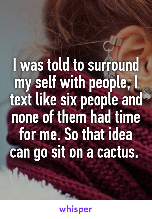 I was told to surround my self with people, I text like six people and none of them had time for me. So that idea can go sit on a cactus.