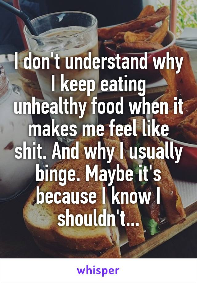 I don't understand why I keep eating unhealthy food when it makes me feel like shit. And why I usually binge. Maybe it's because I know I shouldn't...