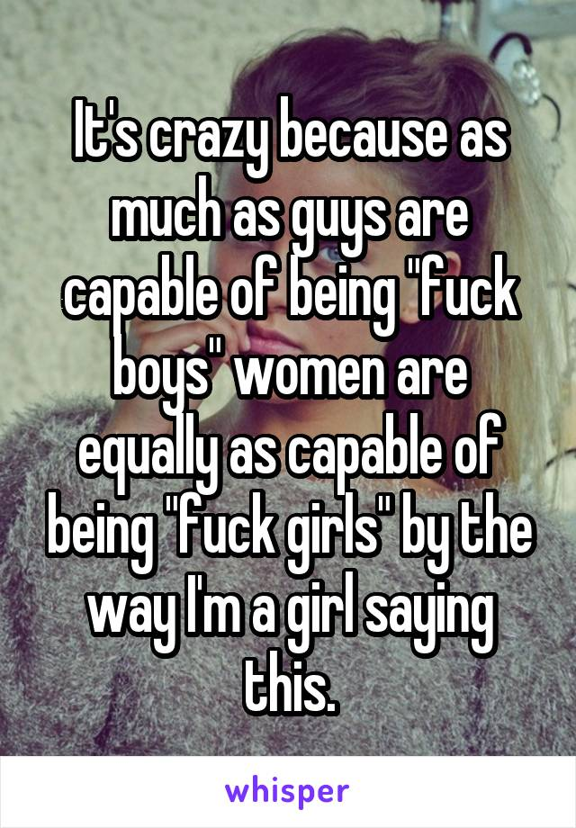 "It's crazy because as much as guys are capable of being ""fuck boys"" women are equally as capable of being ""fuck girls"" by the way I'm a girl saying this."