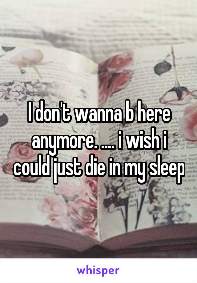 I don't wanna b here anymore. .... i wish i could just die in my sleep