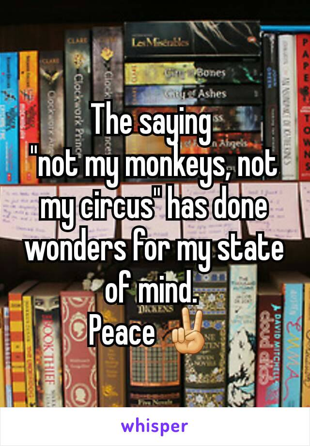 """The saying  """"not my monkeys, not my circus"""" has done wonders for my state of mind.  Peace ✌"""