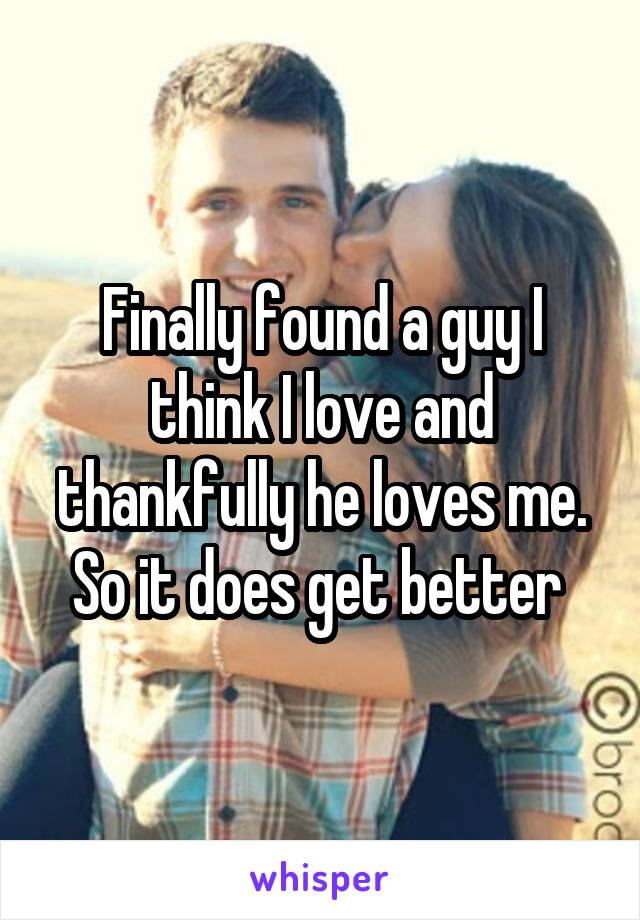 Finally found a guy I think I love and thankfully he loves me. So it does get better