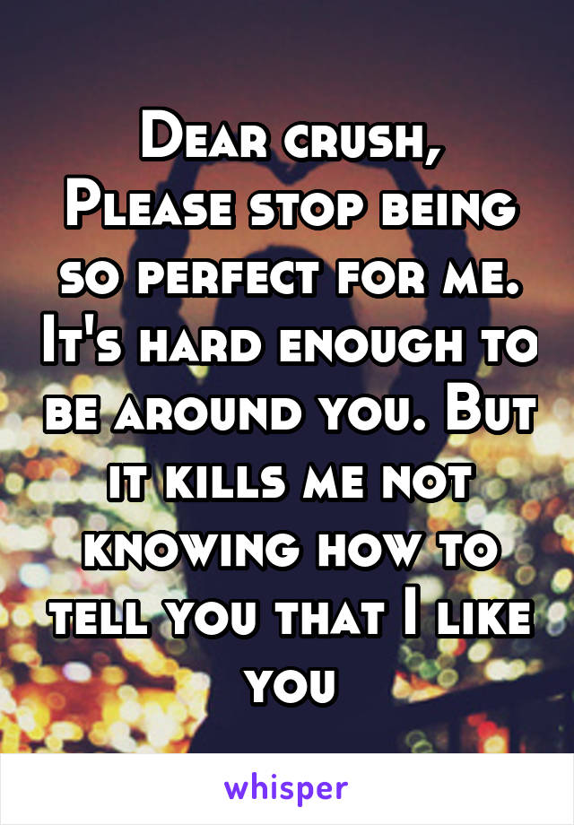 Dear crush, Please stop being so perfect for me. It's hard enough to be around you. But it kills me not knowing how to tell you that I like you