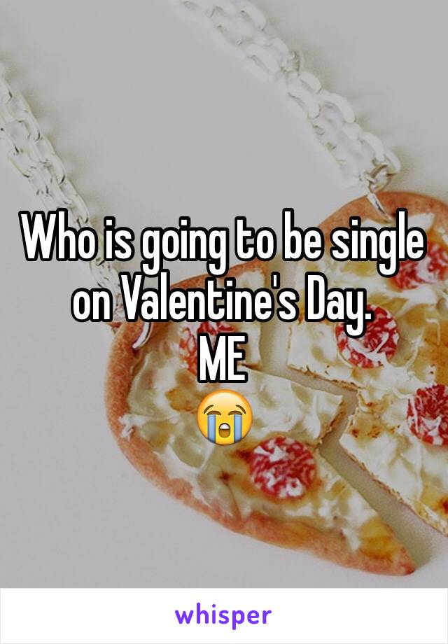 Who is going to be single on Valentine's Day.  ME 😭