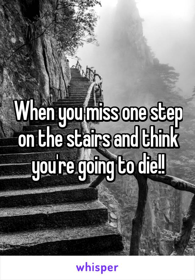 When you miss one step on the stairs and think you're going to die!!