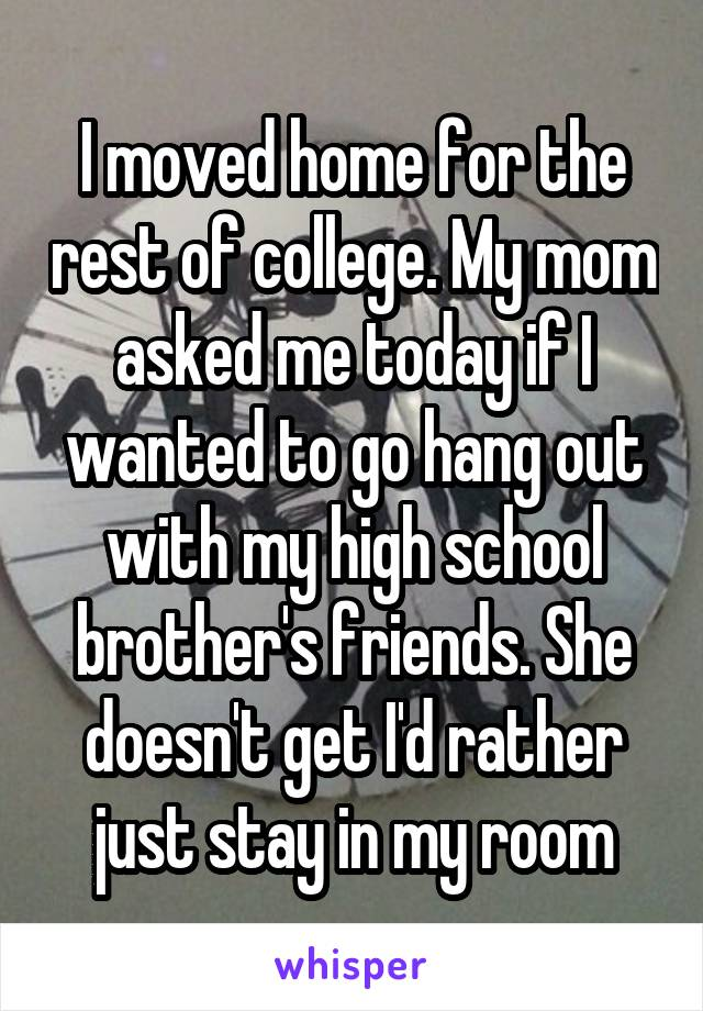 I moved home for the rest of college. My mom asked me today if I wanted to go hang out with my high school brother's friends. She doesn't get I'd rather just stay in my room