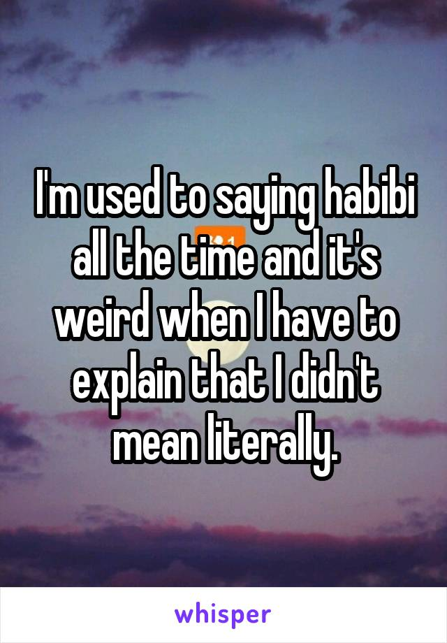 I'm used to saying habibi all the time and it's weird when I have to explain that I didn't mean literally.