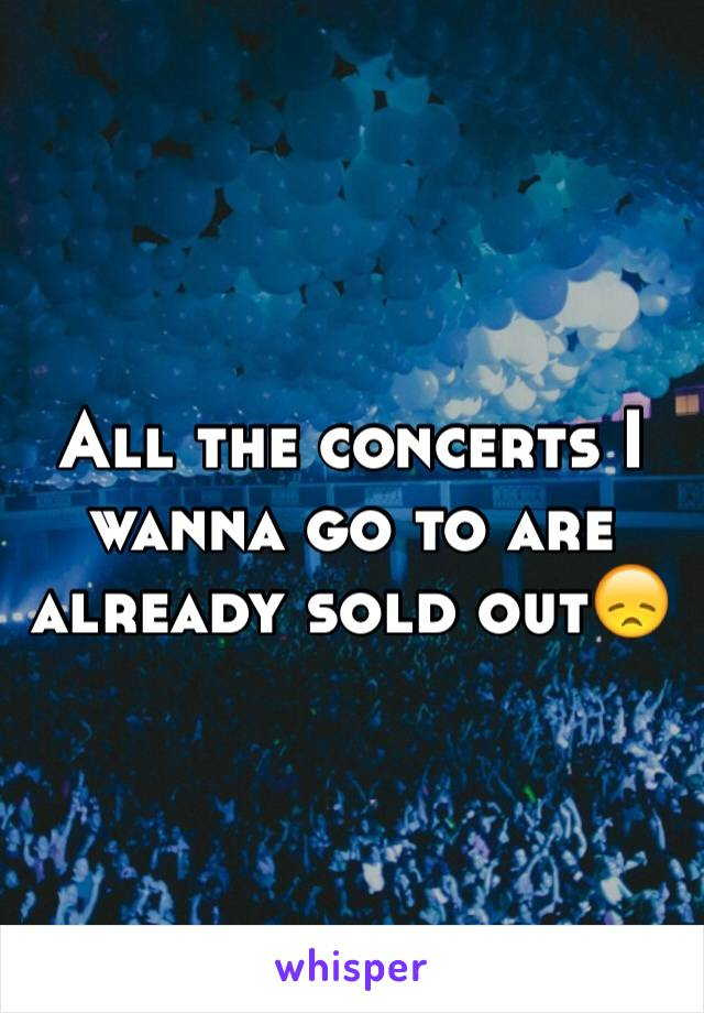 All the concerts I wanna go to are already sold out😞
