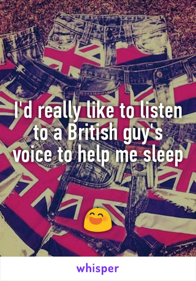 I'd really like to listen to a British guy's voice to help me sleep   😄