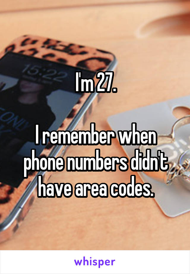 I'm 27.  I remember when phone numbers didn't have area codes.