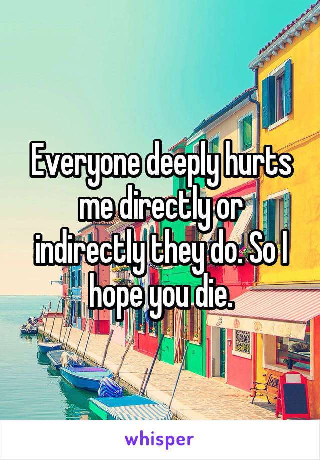 Everyone deeply hurts me directly or indirectly they do. So I hope you die.
