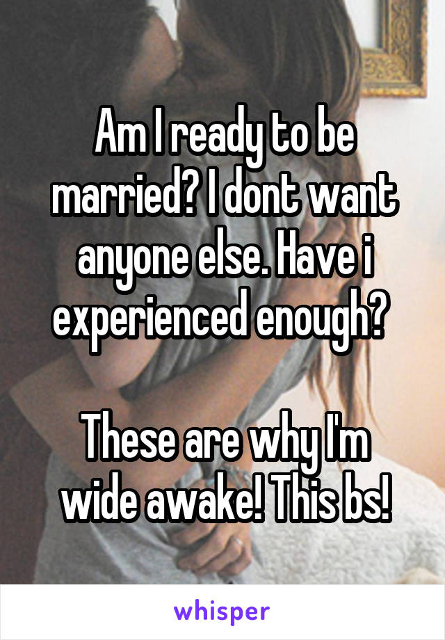 Am I ready to be married? I dont want anyone else. Have i experienced enough?   These are why I'm wide awake! This bs!
