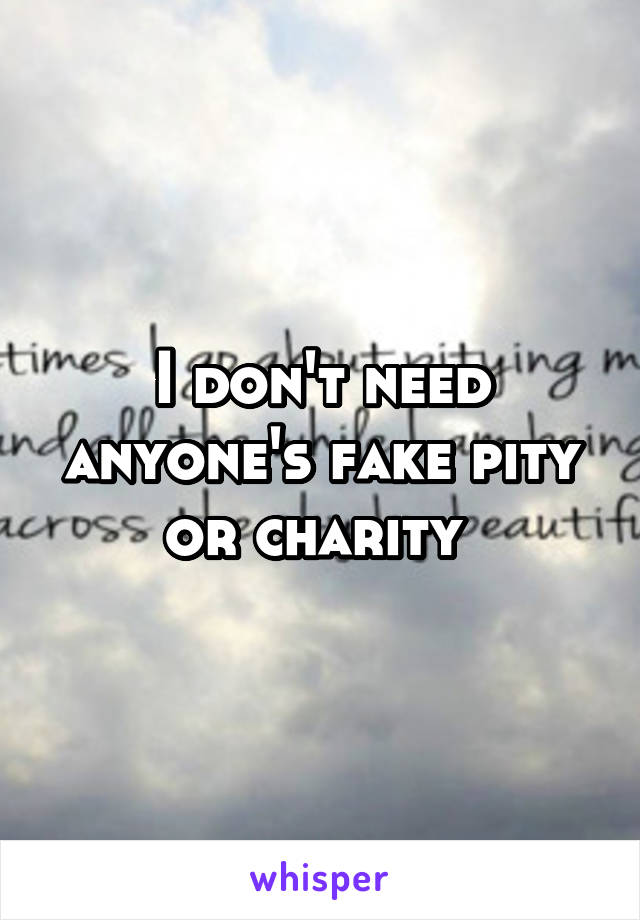 I don't need anyone's fake pity or charity