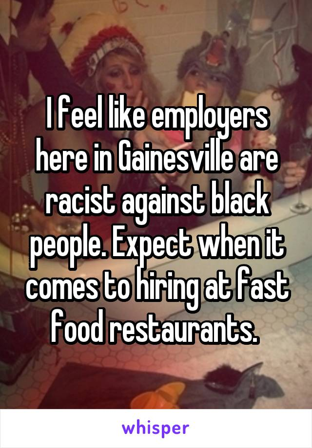I feel like employers here in Gainesville are racist against black people. Expect when it comes to hiring at fast food restaurants.