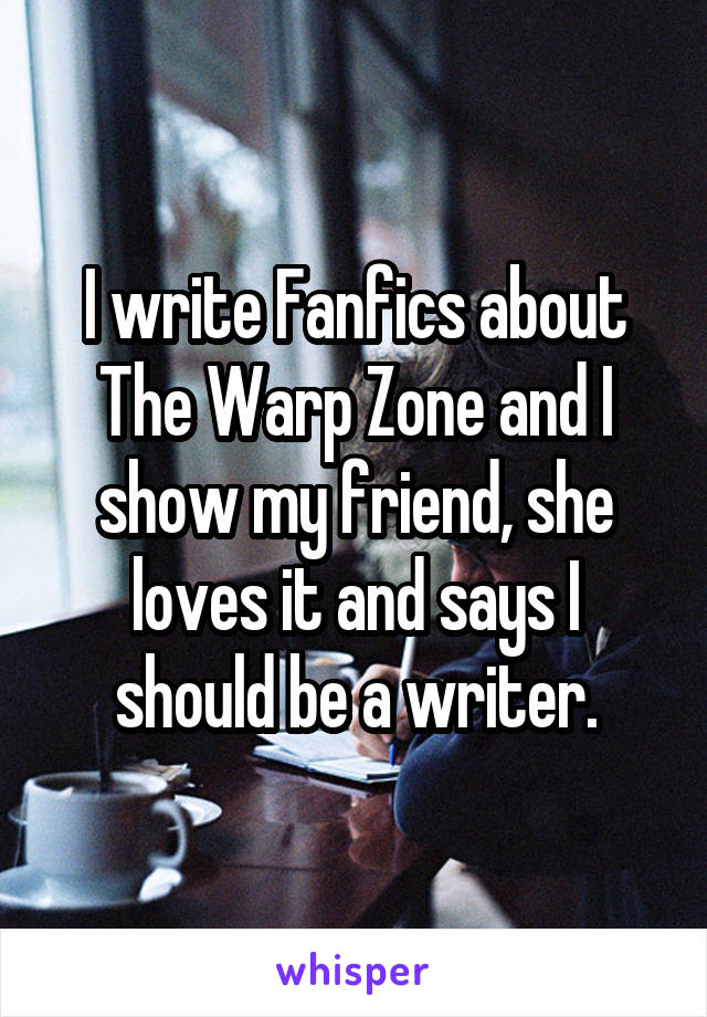 I write Fanfics about The Warp Zone and I show my friend, she loves it and says I should be a writer.