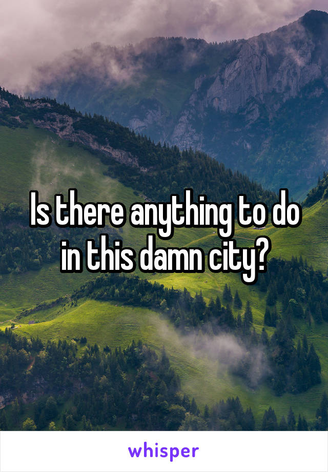 Is there anything to do in this damn city?