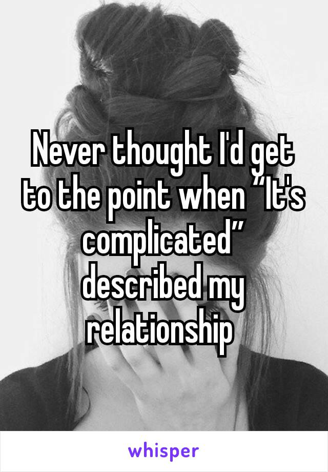 """Never thought I'd get to the point when """"It's complicated"""" described my relationship"""