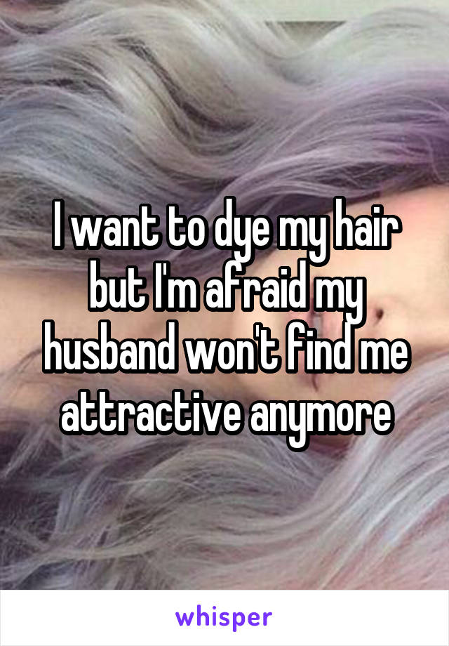 I want to dye my hair but I'm afraid my husband won't find me attractive anymore