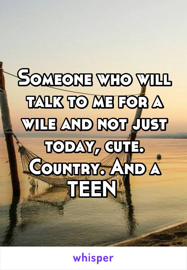 Someone who will talk to me for a wile and not just today, cute. Country. And a TEEN