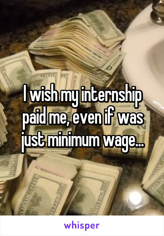 I wish my internship paid me, even if was just minimum wage...