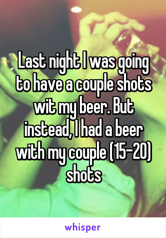 Last night I was going to have a couple shots wit my beer. But instead, I had a beer with my couple (15-20) shots