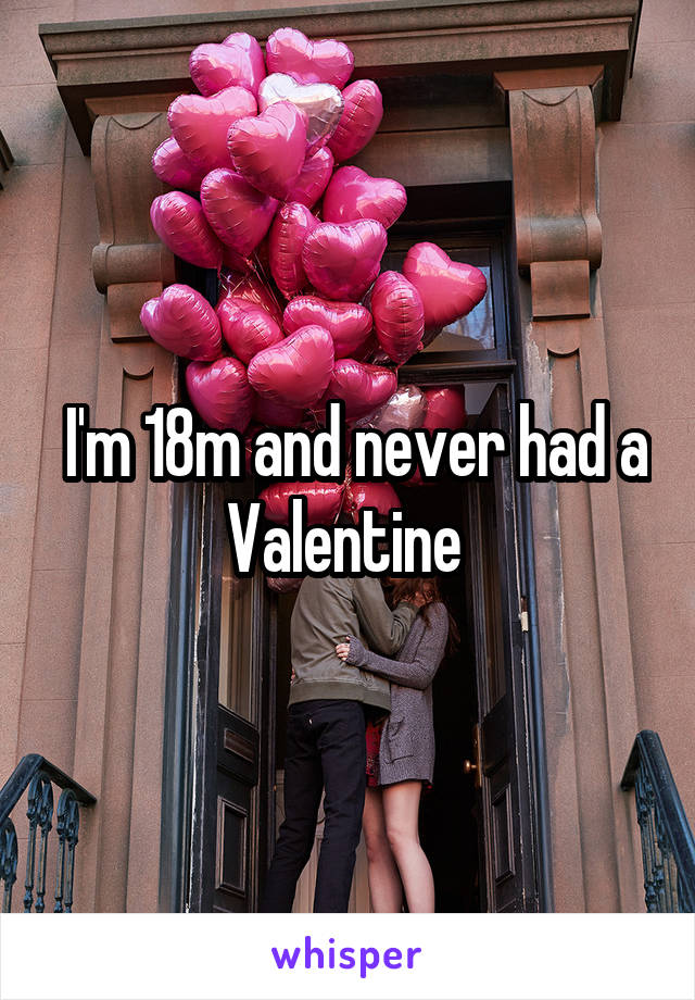 I'm 18m and never had a Valentine
