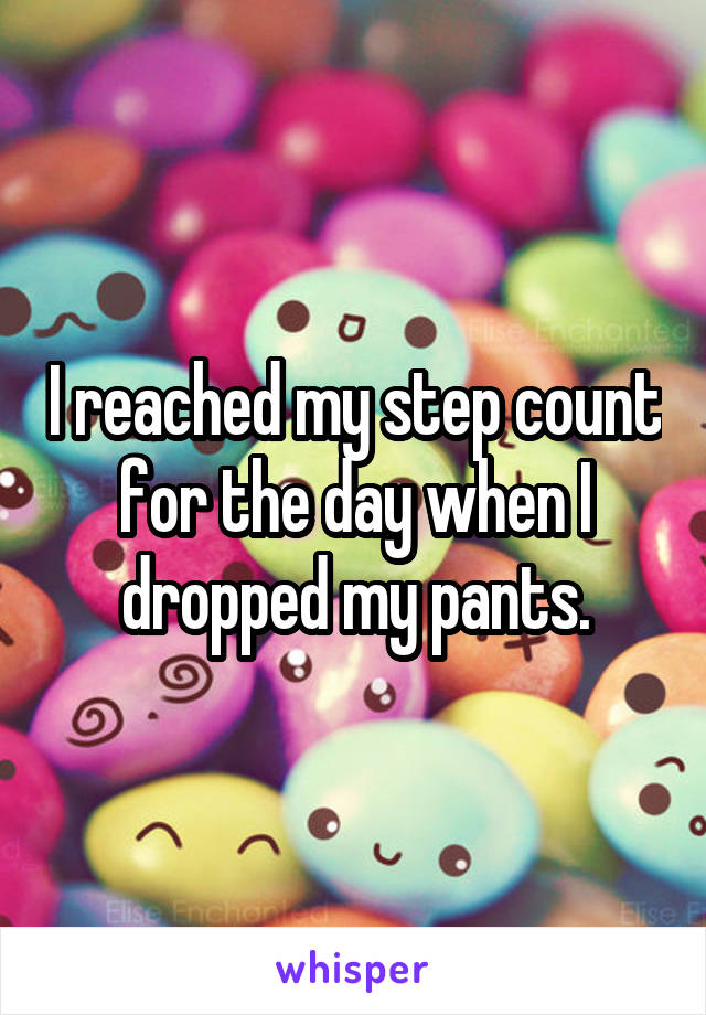 I reached my step count for the day when I dropped my pants.