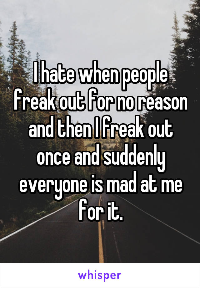 I hate when people freak out for no reason and then I freak out once and suddenly everyone is mad at me for it.