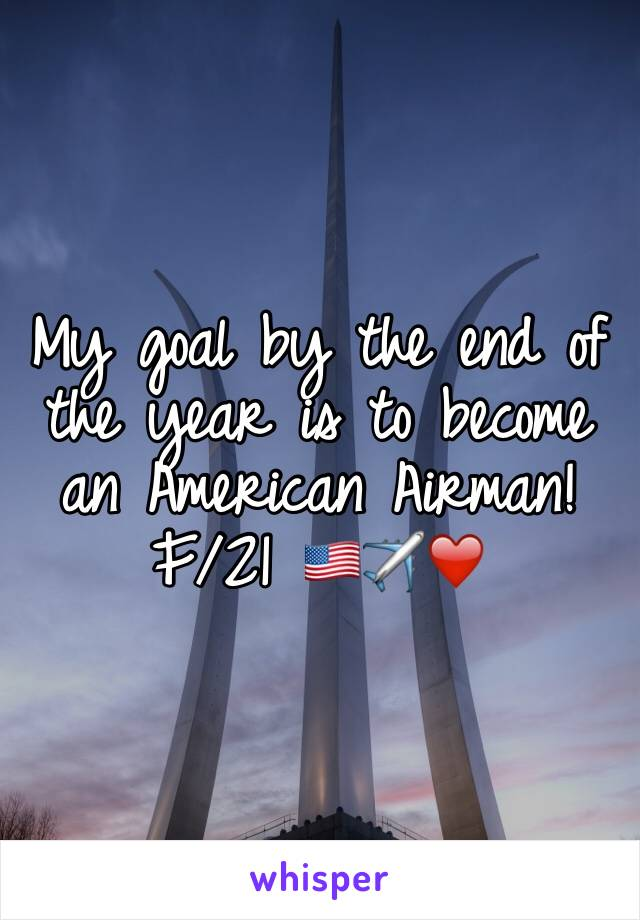 My goal by the end of the year is to become an American Airman!  F/21 🇺🇸✈️❤️