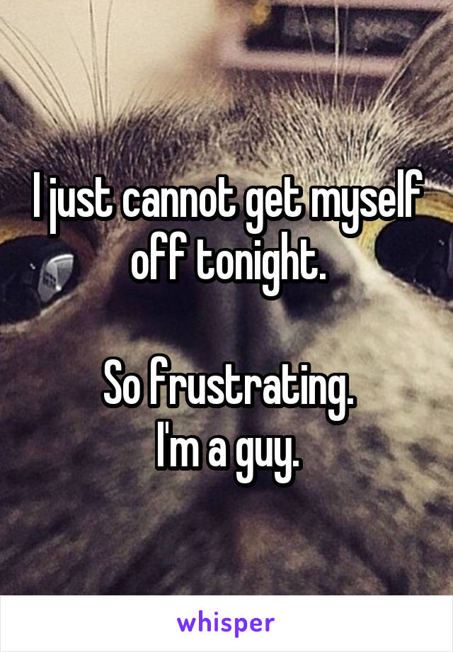 I just cannot get myself off tonight.  So frustrating. I'm a guy.