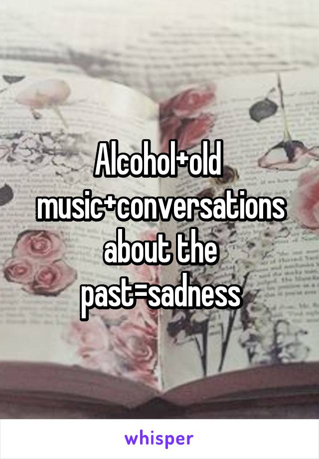 Alcohol+old  music+conversations about the past=sadness