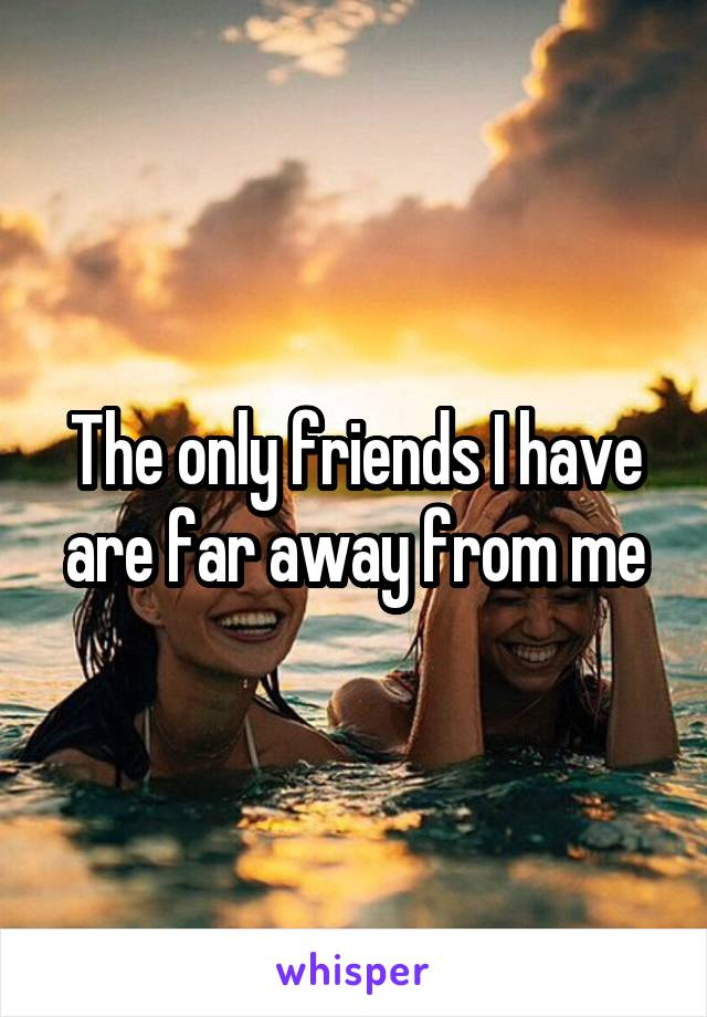 The only friends I have are far away from me