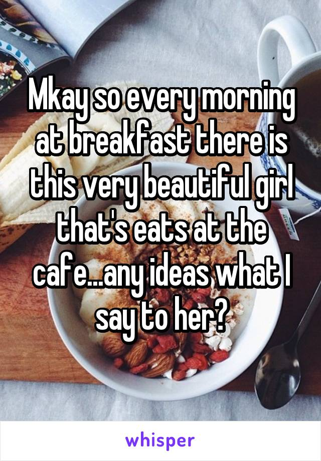 Mkay so every morning at breakfast there is this very beautiful girl that's eats at the cafe...any ideas what I say to her?