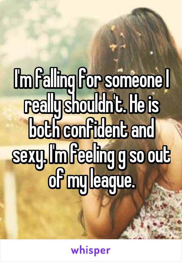 I'm falling for someone I really shouldn't. He is both confident and sexy. I'm feeling g so out of my league.