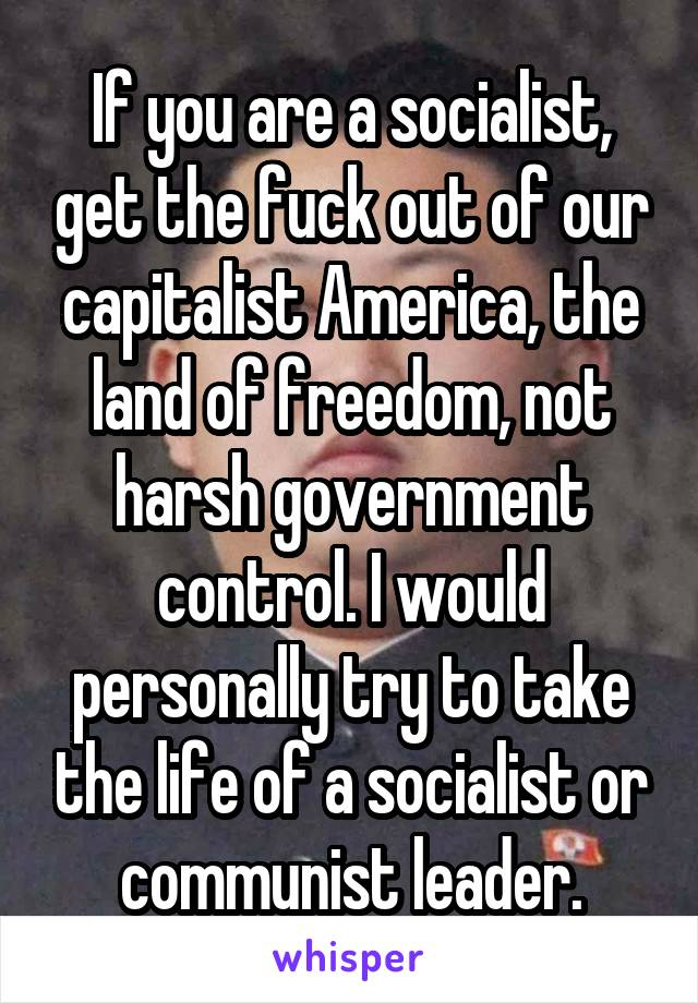 If you are a socialist, get the fuck out of our capitalist America, the land of freedom, not harsh government control. I would personally try to take the life of a socialist or communist leader.