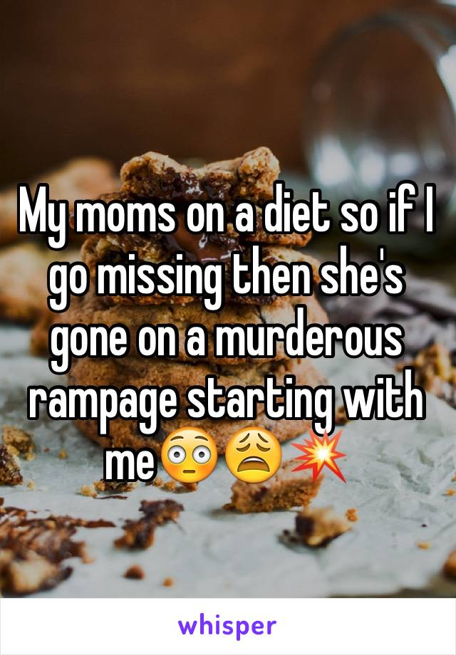 My moms on a diet so if I go missing then she's gone on a murderous rampage starting with me😳😩💥