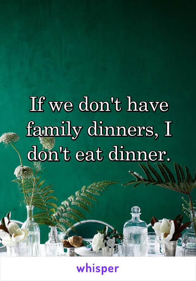 If we don't have family dinners, I don't eat dinner.