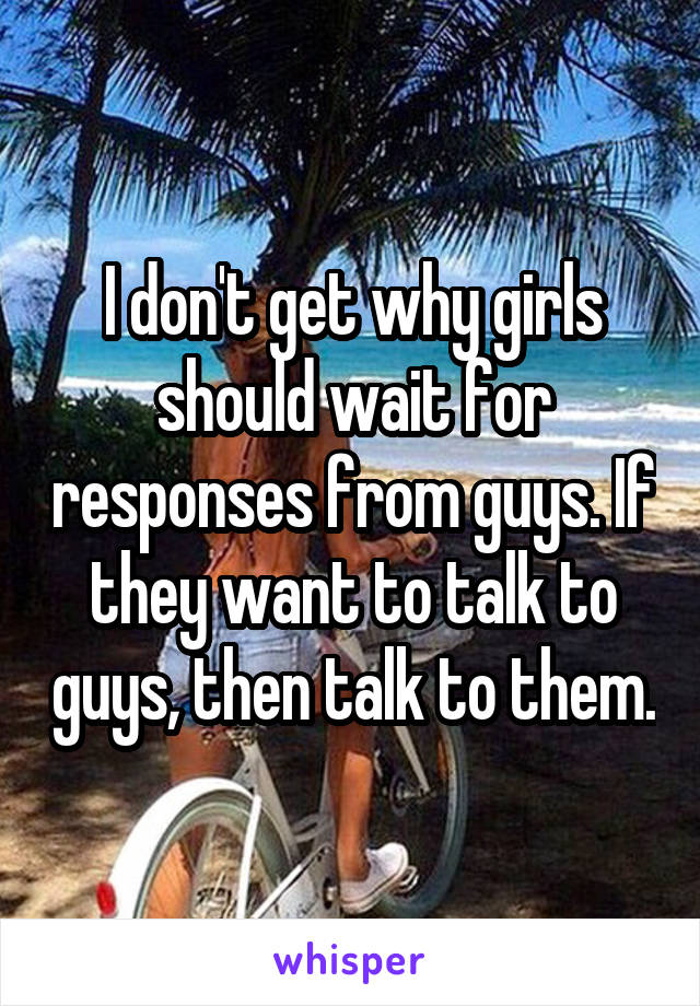 I don't get why girls should wait for responses from guys. If they want to talk to guys, then talk to them.