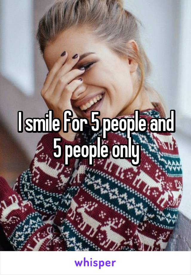 I smile for 5 people and 5 people only