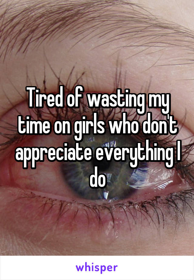 Tired of wasting my time on girls who don't appreciate everything I do