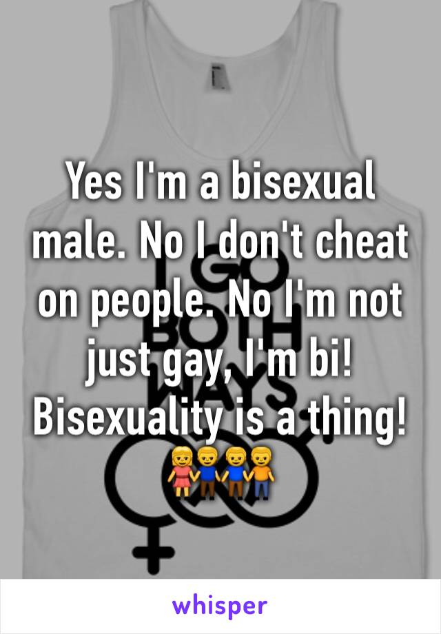 Yes I'm a bisexual male. No I don't cheat on people. No I'm not just gay, I'm bi! Bisexuality is a thing! 👫👬