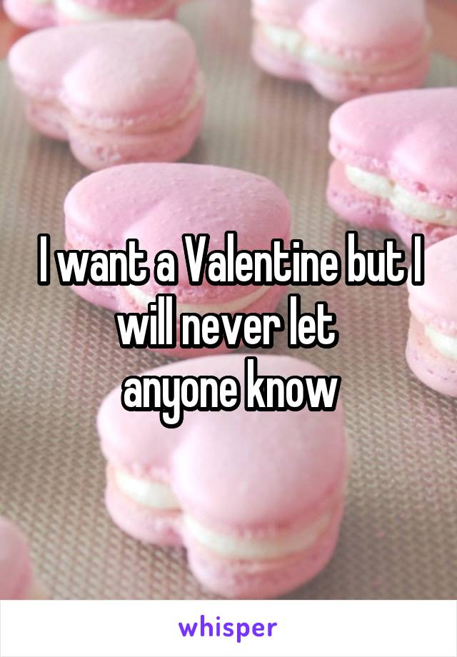 I want a Valentine but I will never let  anyone know
